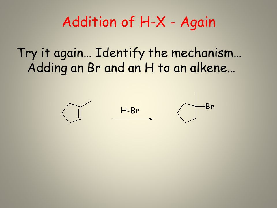 Addition of H-X - Again Try it again… Identify the mechanism… Adding an Br and an H to an alkene…