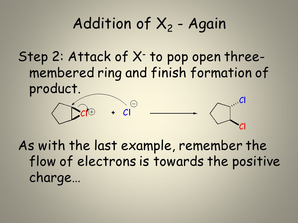 Addition of X 2 - Again Step 2: Attack of X - to pop open three- membered ring and finish formation of product.