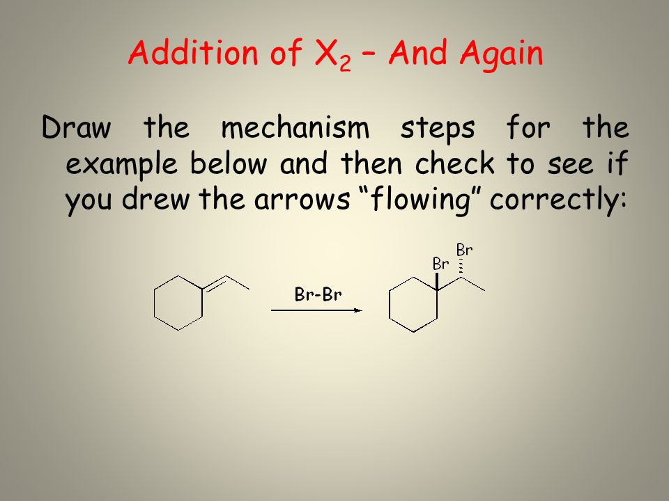 Addition of X 2 – And Again Draw the mechanism steps for the example below and then check to see if you drew the arrows flowing correctly:
