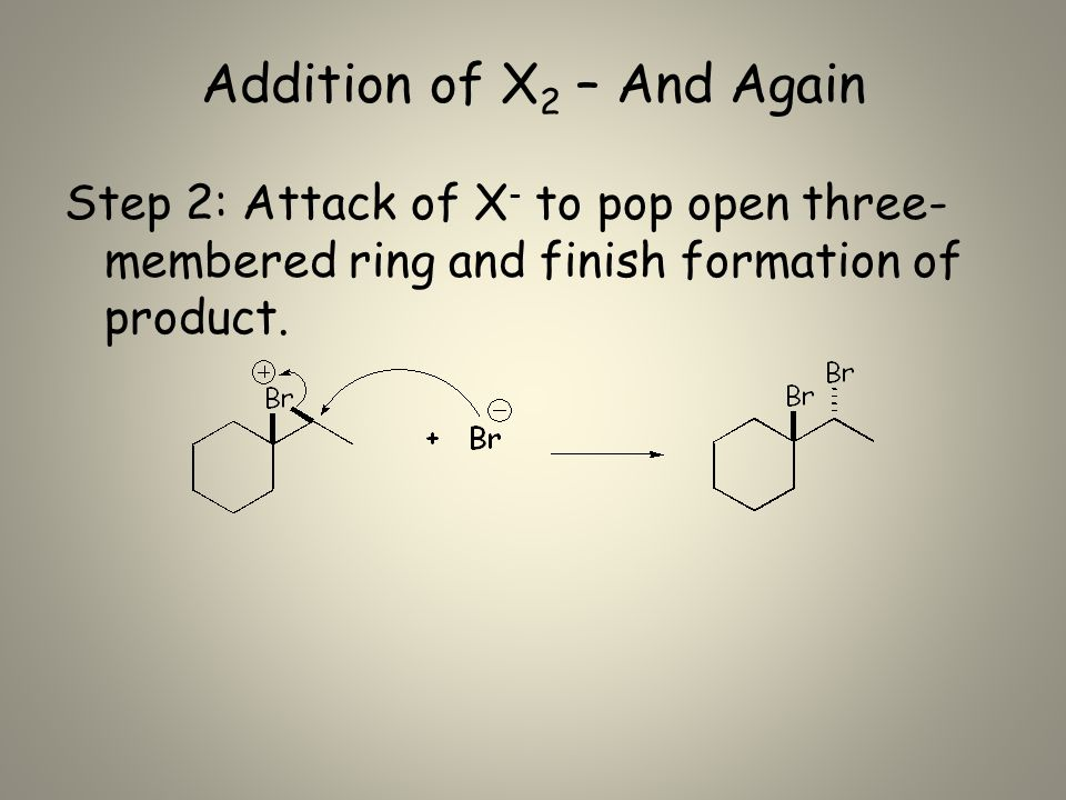 Addition of X 2 – And Again Step 2: Attack of X - to pop open three- membered ring and finish formation of product.