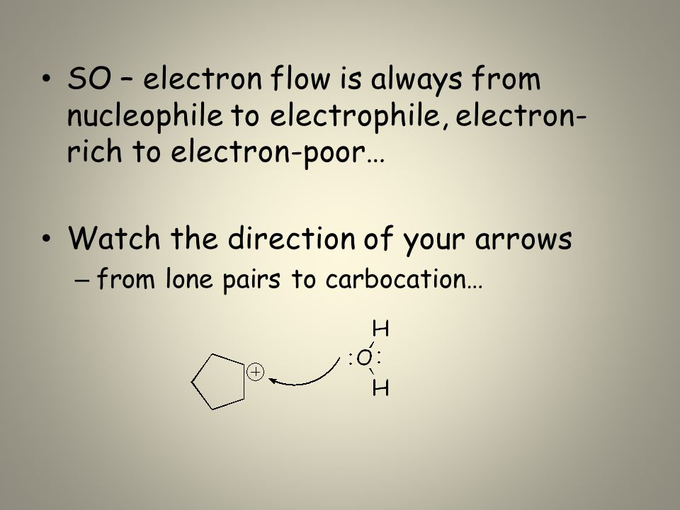 SO – electron flow is always from nucleophile to electrophile, electron- rich to electron-poor… Watch the direction of your arrows – from lone pairs to carbocation…
