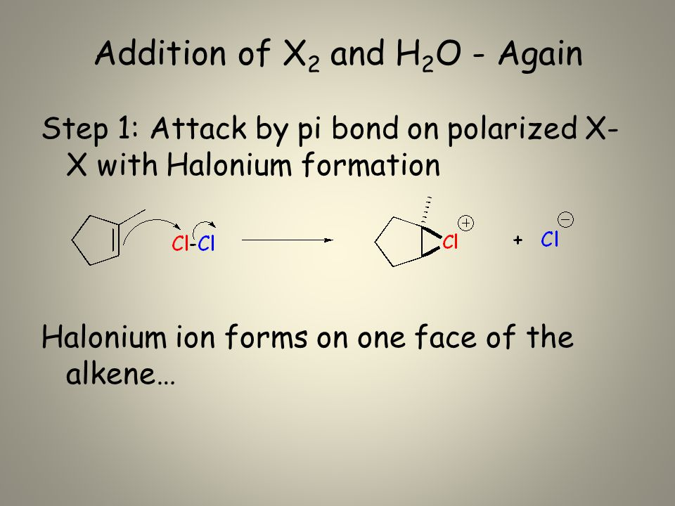 Addition of X 2 and H 2 O - Again Step 1: Attack by pi bond on polarized X- X with Halonium formation Halonium ion forms on one face of the alkene…
