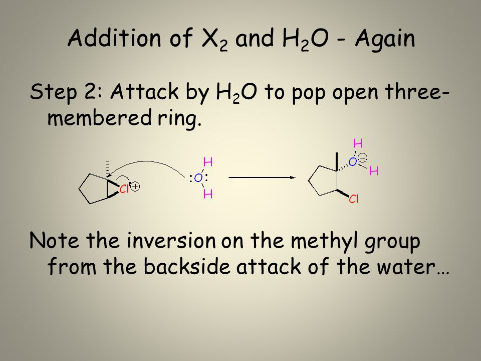 Addition of X 2 and H 2 O - Again Step 2: Attack by H 2 O to pop open three- membered ring.