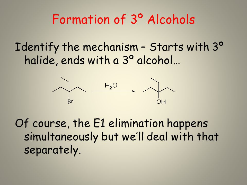 Formation of 3º Alcohols Identify the mechanism – Starts with 3º halide, ends with a 3º alcohol… Of course, the E1 elimination happens simultaneously but we'll deal with that separately.