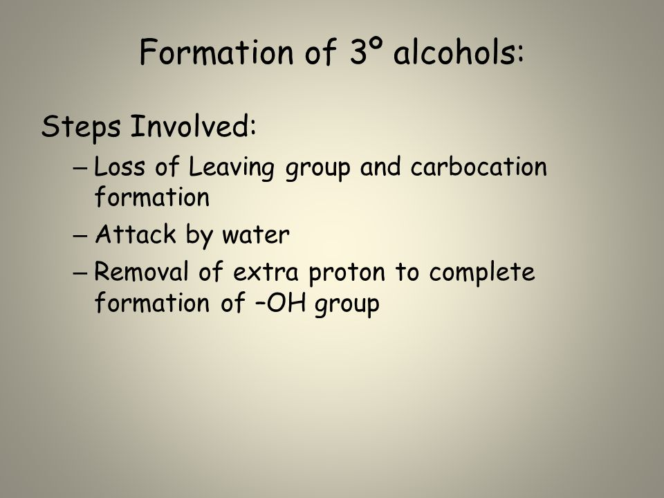 Formation of 3º alcohols: Steps Involved: – Loss of Leaving group and carbocation formation – Attack by water – Removal of extra proton to complete formation of –OH group