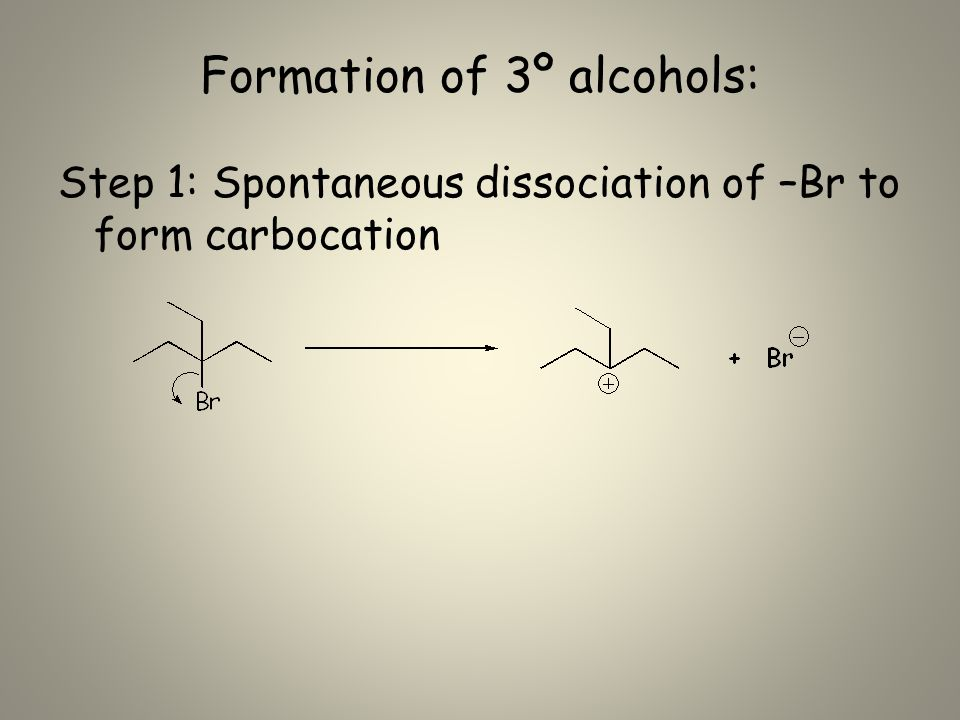 Formation of 3º alcohols: Step 1: Spontaneous dissociation of –Br to form carbocation