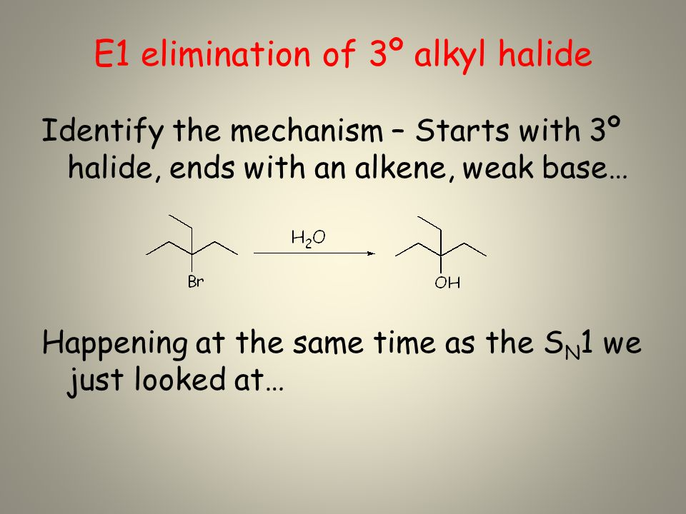 E1 elimination of 3º alkyl halide Identify the mechanism – Starts with 3º halide, ends with an alkene, weak base… Happening at the same time as the S N 1 we just looked at…