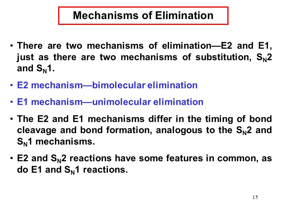 15 There are two mechanisms of elimination—E2 and E1, just as there are two mechanisms of substitution, S N 2 and S N 1. E2 mechanism—bimolecular elim