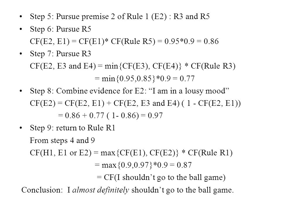 Step 5: Pursue premise 2 of Rule 1 (E2) : R3 and R5 Step 6: Pursue R5 CF(E2, E1) = CF(E1)* CF(Rule R5) = 0.95*0.9 = 0.86 Step 7: Pursue R3 CF(E2, E3 and E4) = min{CF(E3), CF(E4)} * CF(Rule R3) = min{0.95,0.85}*0.9 = 0.77 Step 8: Combine evidence for E2: I am in a lousy mood CF(E2) = CF(E2, E1) + CF(E2, E3 and E4) ( 1 - CF(E2, E1)) = 0.86 + 0.77 ( 1- 0.86) = 0.97 Step 9: return to Rule R1 From steps 4 and 9 CF(H1, E1 or E2) = max{CF(E1), CF(E2)} * CF(Rule R1) = max{0.9,0.97}*0.9 = 0.87 = CF(I shouldn't go to the ball game) Conclusion: I almost definitely shouldn't go to the ball game.