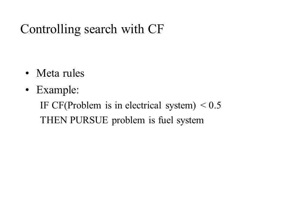 Controlling search with CF Meta rules Example: IF CF(Problem is in electrical system) < 0.5 THEN PURSUE problem is fuel system
