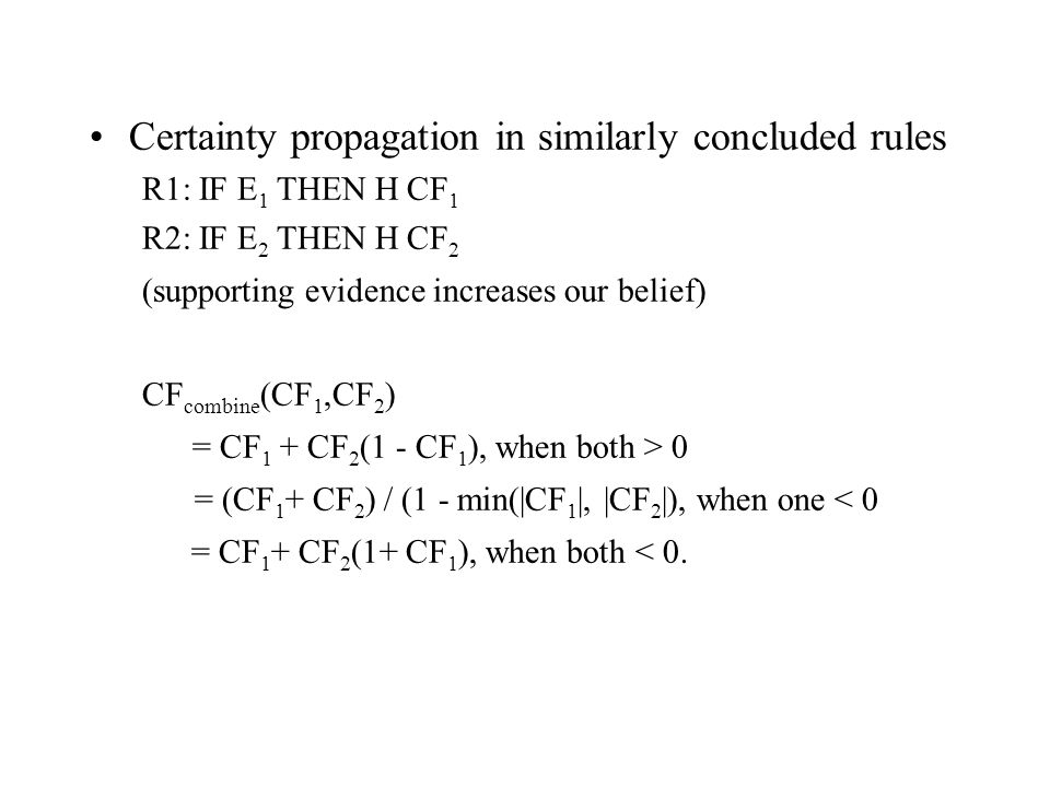Certainty propagation in similarly concluded rules R1: IF E 1 THEN H CF 1 R2: IF E 2 THEN H CF 2 (supporting evidence increases our belief) CF combine (CF 1,CF 2 ) = CF 1 + CF 2 (1 - CF 1 ), when both > 0 = (CF 1 + CF 2 ) / (1 - min(|CF 1 |, |CF 2 |), when one < 0 = CF 1 + CF 2 (1+ CF 1 ), when both < 0.