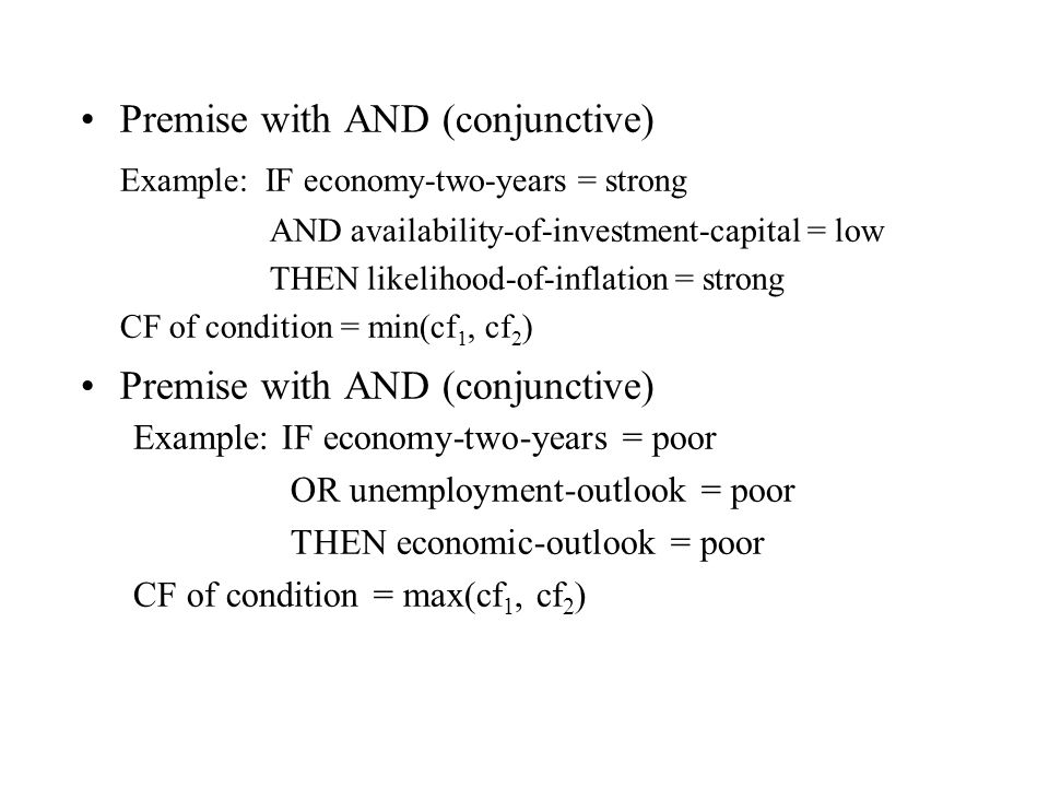 Premise with AND (conjunctive) Example: IF economy-two-years = strong AND availability-of-investment-capital = low THEN likelihood-of-inflation = strong CF of condition = min(cf 1, cf 2 ) Premise with AND (conjunctive) Example: IF economy-two-years = poor OR unemployment-outlook = poor THEN economic-outlook = poor CF of condition = max(cf 1, cf 2 )