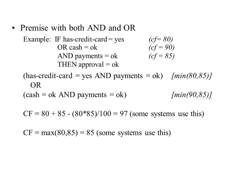 Premise with both AND and OR Example: IF has-credit-card = yes(cf= 80) OR cash = ok(cf = 90) AND payments = ok(cf = 85) THEN approval = ok (has-credit-card = yes AND payments = ok)[min(80,85)] OR (cash = ok AND payments = ok)[min(90,85)] CF = 80 + 85 - (80*85)/100 = 97 (some systems use this) CF = max(80,85) = 85 (some systems use this)