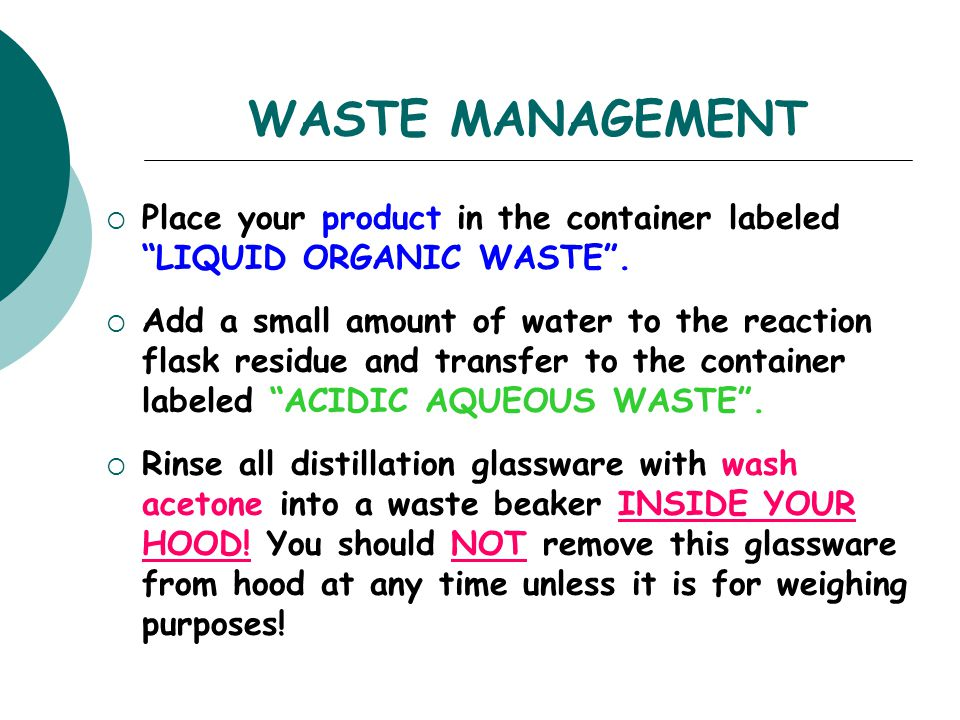 """WASTE MANAGEMENT  Place your product in the container labeled """"LIQUID ORGANIC WASTE"""".  Add a small amount of water to the reaction flask residue and"""