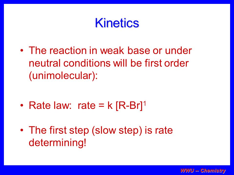 WWU -- Chemistry Kinetics The reaction in weak base or under neutral conditions will be first order (unimolecular): Rate law: rate = k [R-Br] 1 The first step (slow step) is rate determining!