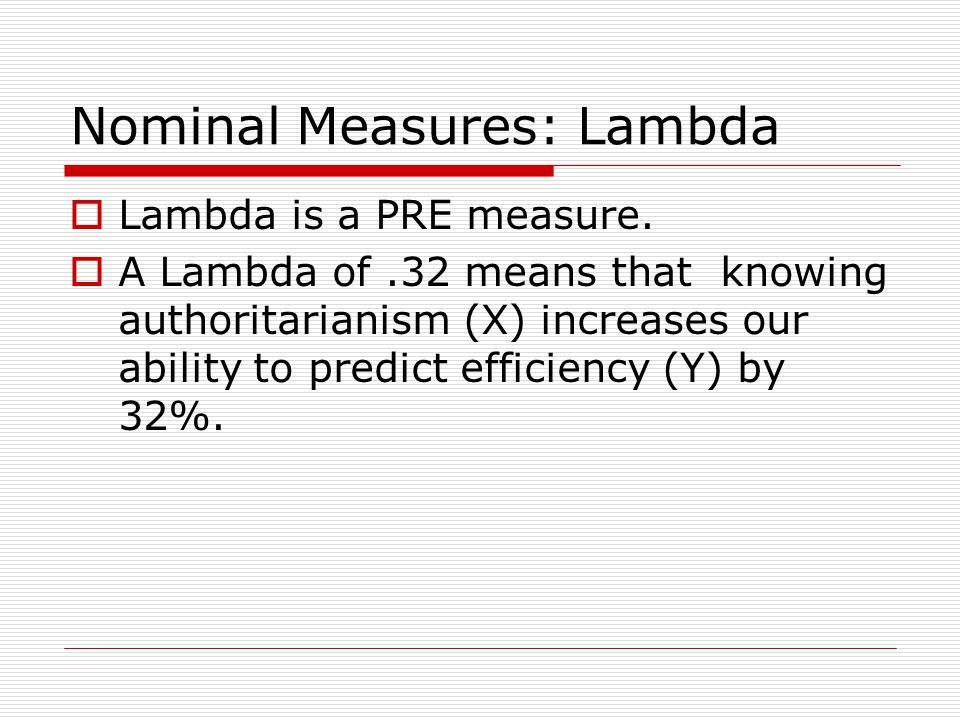 Nominal Measures: Lambda  Lambda is a PRE measure.  A Lambda of.32 means that knowing authoritarianism (X) increases our ability to predict efficien