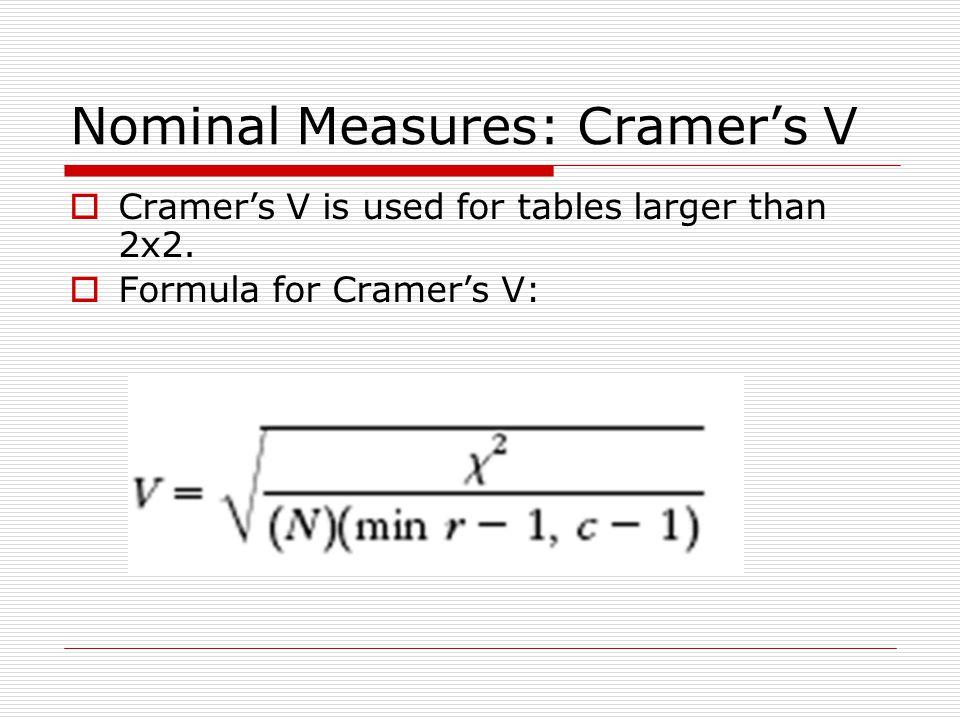 Nominal Measures: Cramer's V  Cramer's V is used for tables larger than 2x2.  Formula for Cramer's V: