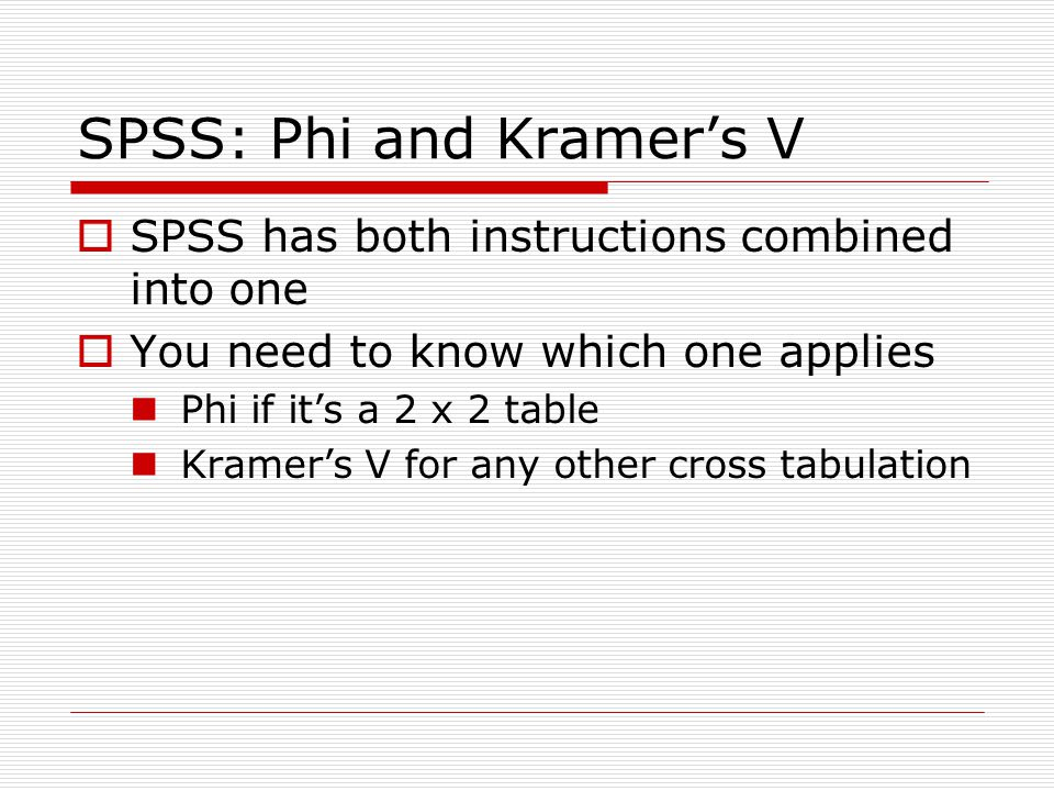 SPSS: Phi and Kramer's V  SPSS has both instructions combined into one  You need to know which one applies Phi if it's a 2 x 2 table Kramer's V for