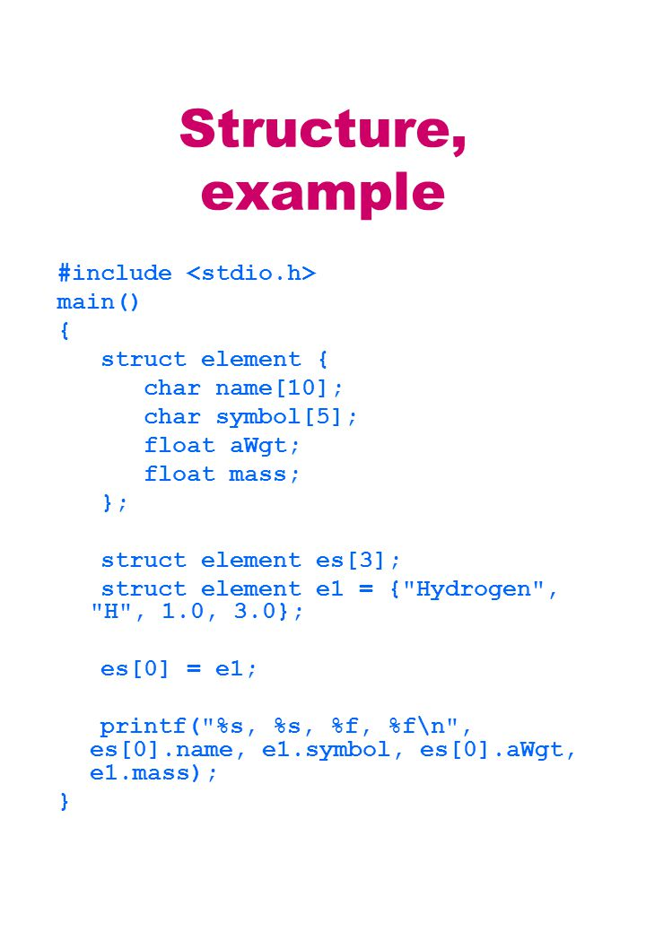 Structure, example #include main() { struct element { char name[10]; char symbol[5]; float aWgt; float mass; }; struct element es[3]; struct element e1 = { Hydrogen , H , 1.0, 3.0}; es[0] = e1; printf( %s, %s, %f, %f\n , es[0].name, e1.symbol, es[0].aWgt, e1.mass); }