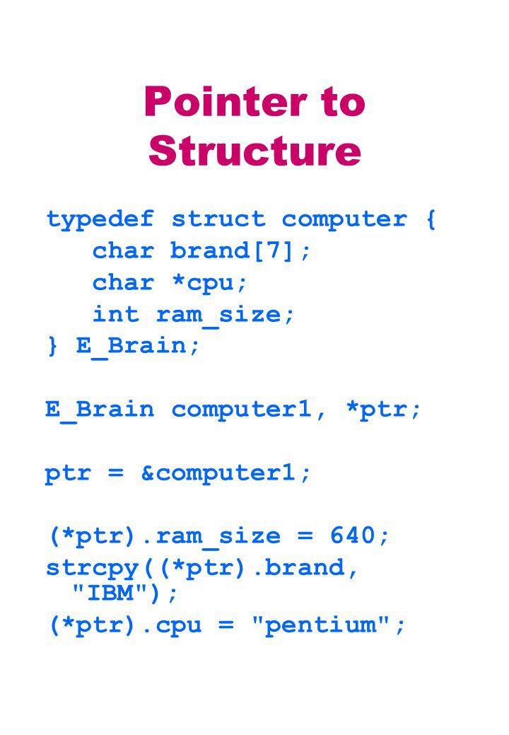 Pointer to Structure typedef struct computer { char brand[7]; char *cpu; int ram_size; } E_Brain; E_Brain computer1, *ptr; ptr = &computer1; (*ptr).ra