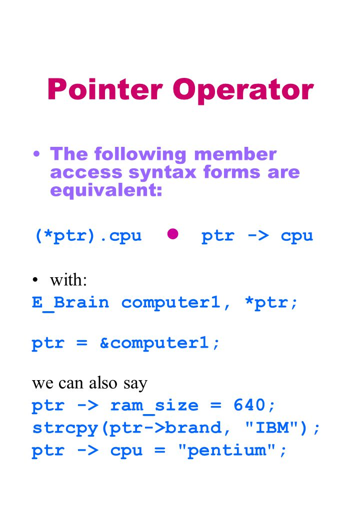 Pointer Operator The following member access syntax forms are equivalent: (*ptr).cpu ptr -> cpu with: E_Brain computer1, *ptr; ptr = &computer1; we can also say ptr -> ram_size = 640; strcpy(ptr->brand, IBM ); ptr -> cpu = pentium ;
