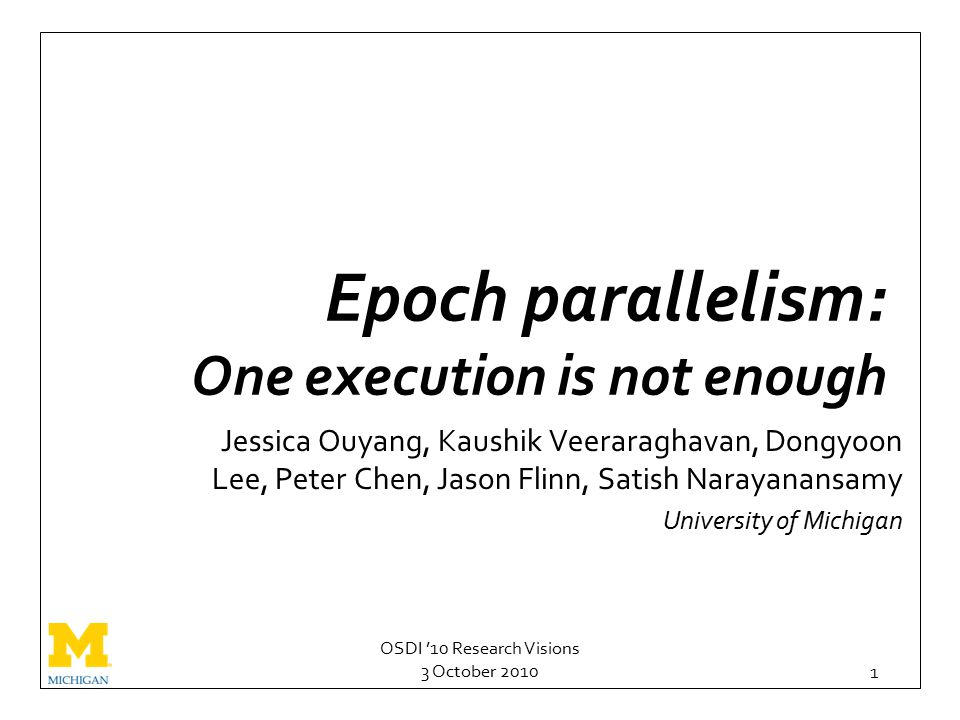 OSDI '10 Research Visions 3 October 2010 1 Epoch parallelism: One execution is not enough Jessica Ouyang, Kaushik Veeraraghavan, Dongyoon Lee, Peter Chen, Jason Flinn, Satish Narayanansamy University of Michigan