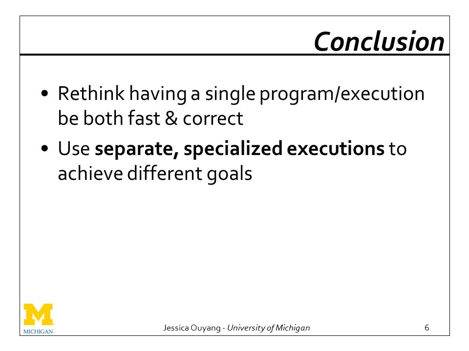 Jessica Ouyang - University of Michigan6 Conclusion Rethink having a single program/execution be both fast & correct Use separate, specialized executions to achieve different goals