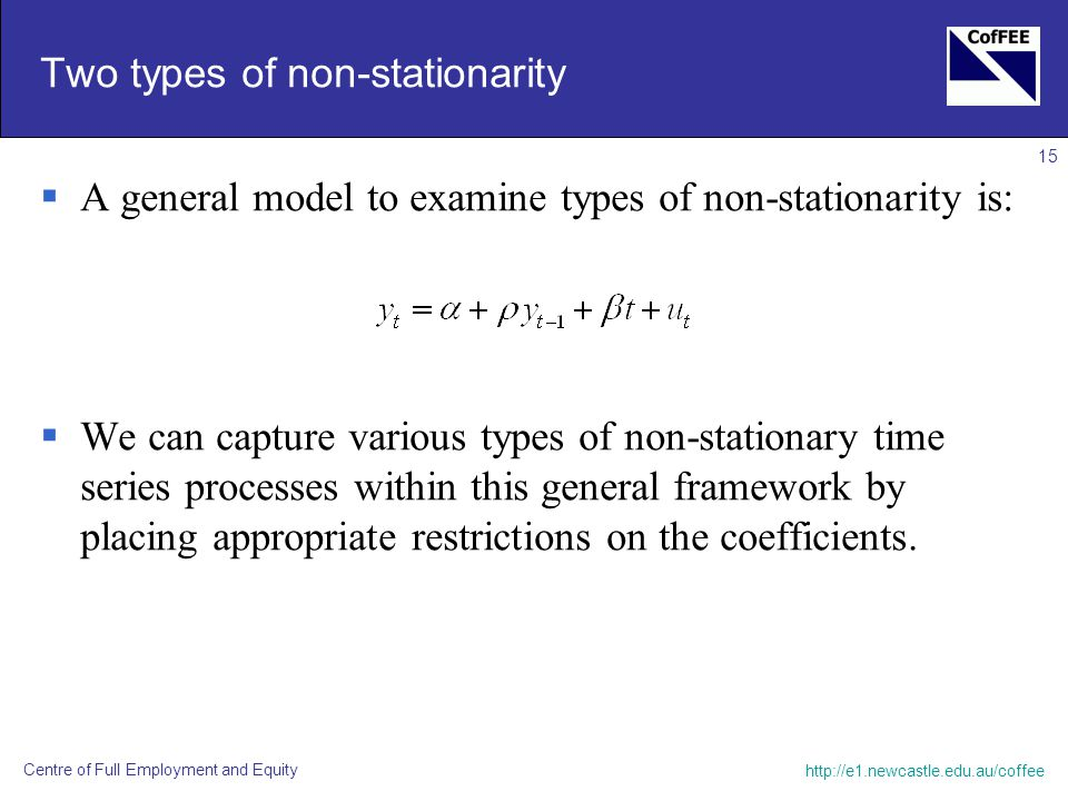 Centre of Full Employment and Equity 15 Two types of non-stationarity  A general model to examine types of non-stationarity is:  We can capture various types of non-stationary time series processes within this general framework by placing appropriate restrictions on the coefficients.