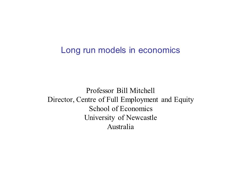 Long run models in economics Professor Bill Mitchell Director, Centre of Full Employment and Equity School of Economics University of Newcastle Australia