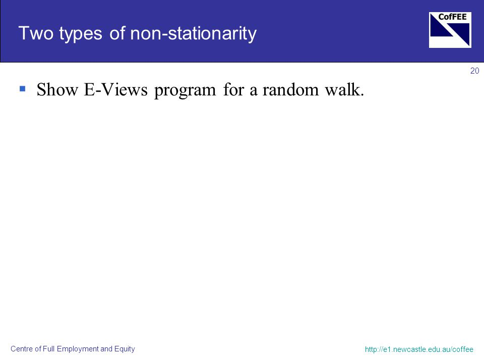 Centre of Full Employment and Equity 20 Two types of non-stationarity  Show E-Views program for a random walk.