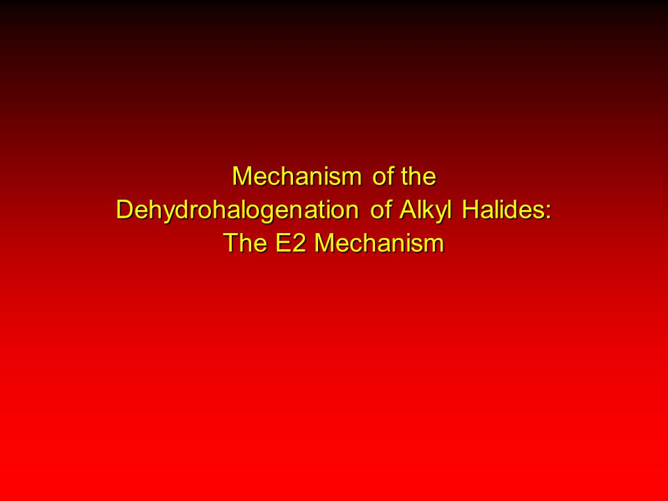 Mechanism of the Dehydrohalogenation of Alkyl Halides: The E2 Mechanism