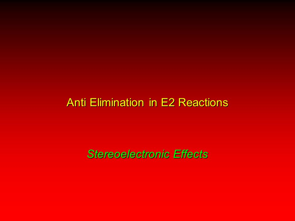 Stereoelectronic Effects Anti Elimination in E2 Reactions