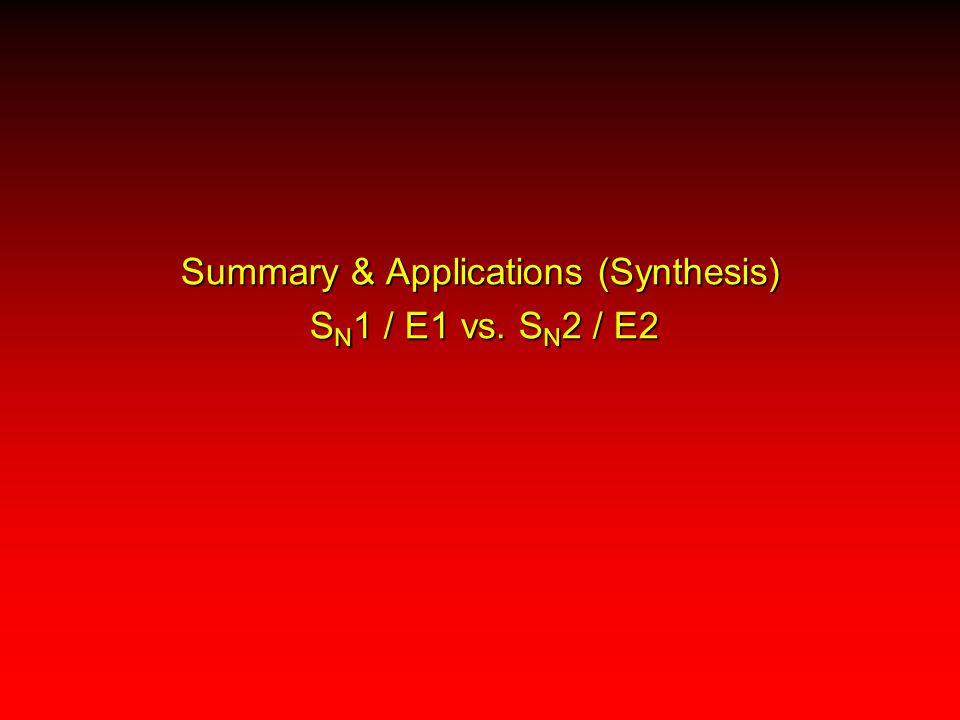 Summary & Applications (Synthesis) S N 1 / E1 vs. S N 2 / E2