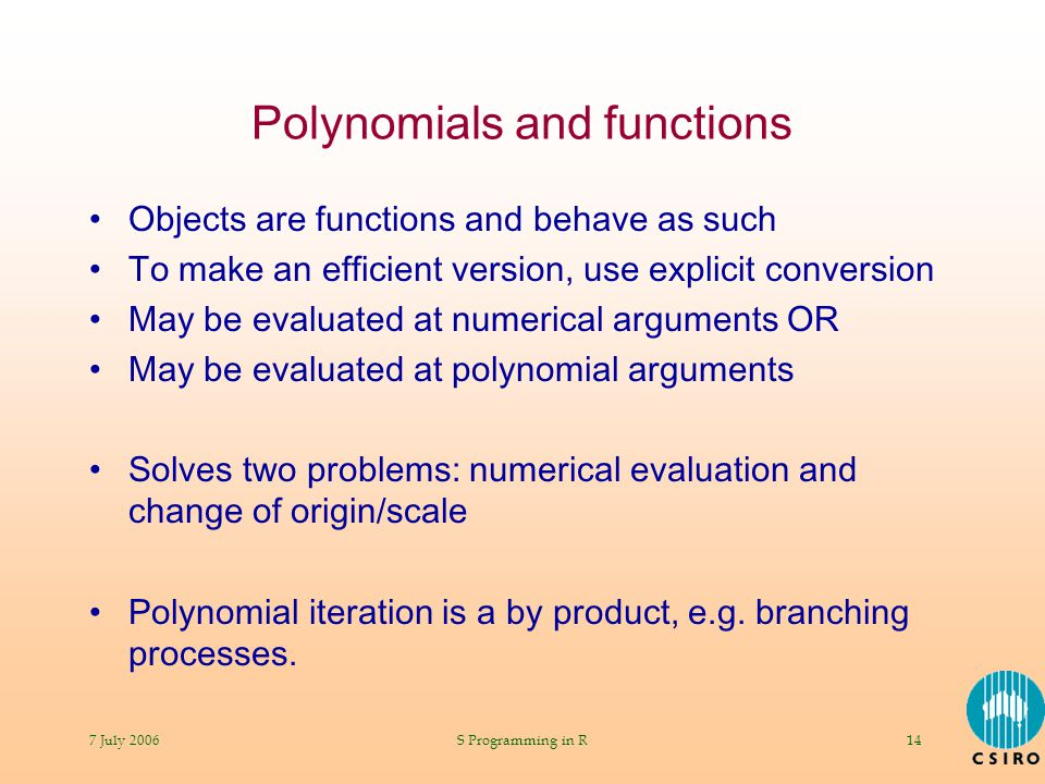 7 July 2006S Programming in R14 Polynomials and functions Objects are functions and behave as such To make an efficient version, use explicit conversion May be evaluated at numerical arguments OR May be evaluated at polynomial arguments Solves two problems: numerical evaluation and change of origin/scale Polynomial iteration is a by product, e.g.