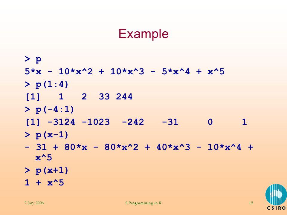 7 July 2006S Programming in R15 Example > p 5*x - 10*x^2 + 10*x^3 - 5*x^4 + x^5 > p(1:4) [1] 1 2 33 244 > p(-4:1) [1] -3124 -1023 -242 -31 0 1 > p(x-1) - 31 + 80*x - 80*x^2 + 40*x^3 - 10*x^4 + x^5 > p(x+1) 1 + x^5