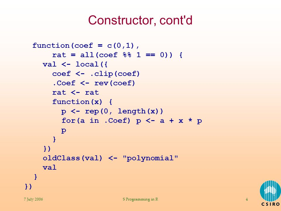 7 July 2006S Programming in R4 Constructor, cont d function(coef = c(0,1), rat = all(coef % 1 == 0)) { val <- local({ coef <-.clip(coef).Coef <- rev(coef) rat <- rat function(x) { p <- rep(0, length(x)) for(a in.Coef) p <- a + x * p p } }) oldClass(val) <- polynomial val } })