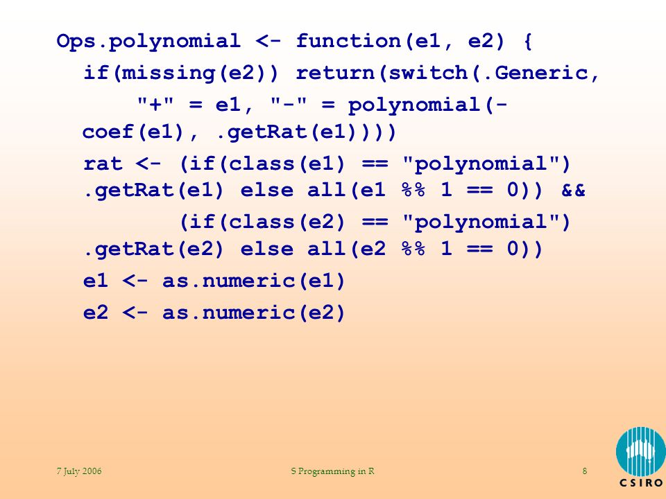 7 July 2006S Programming in R8 Ops.polynomial <- function(e1, e2) { if(missing(e2)) return(switch(.Generic, + = e1, - = polynomial(- coef(e1),.getRat(e1)))) rat <- (if(class(e1) == polynomial ).getRat(e1) else all(e1 % 1 == 0)) && (if(class(e2) == polynomial ).getRat(e2) else all(e2 % 1 == 0)) e1 <- as.numeric(e1) e2 <- as.numeric(e2)
