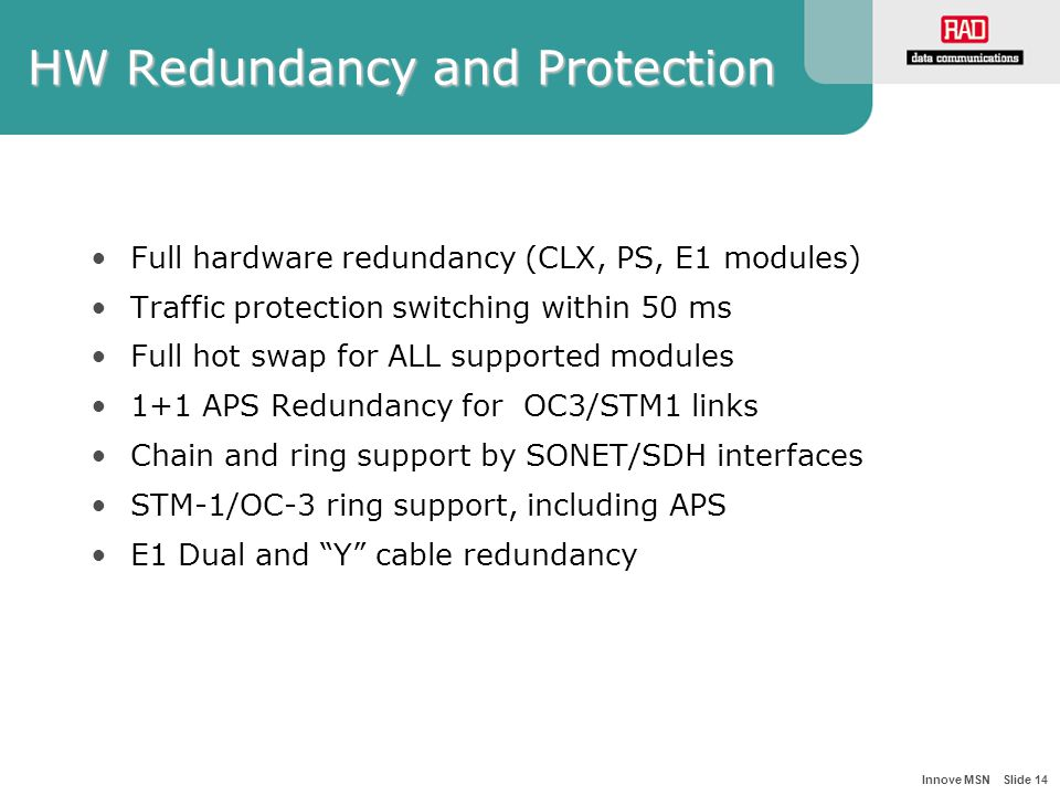 Innove MSN Slide 14 HW Redundancy and Protection Full hardware redundancy (CLX, PS, E1 modules) Traffic protection switching within 50 ms Full hot swap for ALL supported modules 1+1 APS Redundancy for OC3/STM1 links Chain and ring support by SONET/SDH interfaces STM-1/OC-3 ring support, including APS E1 Dual and Y cable redundancy