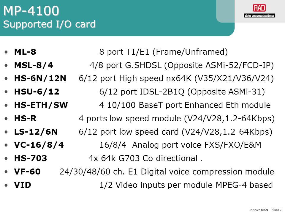 Innove MSN Slide 7 MP-4100 Supported I/O card ML-8 8 port T1/E1 (Frame/Unframed) MSL-8/4 4/8 port G.SHDSL (Opposite ASMi-52/FCD-IP) HS-6N/12N 6/12 port High speed nx64K (V35/X21/V36/V24) HSU-6/126/12 port IDSL-2B1Q (Opposite ASMi-31) HS-ETH/SW4 10/100 BaseT port Enhanced Eth module HS-R 4 ports low speed module (V24/V28,1.2-64Kbps) LS-12/6N 6/12 port low speed card (V24/V28,1.2-64Kbps) VC-16/8/4 16/8/4 Analog port voice FXS/FXO/E&M HS-703 4x 64k G703 Co directional.