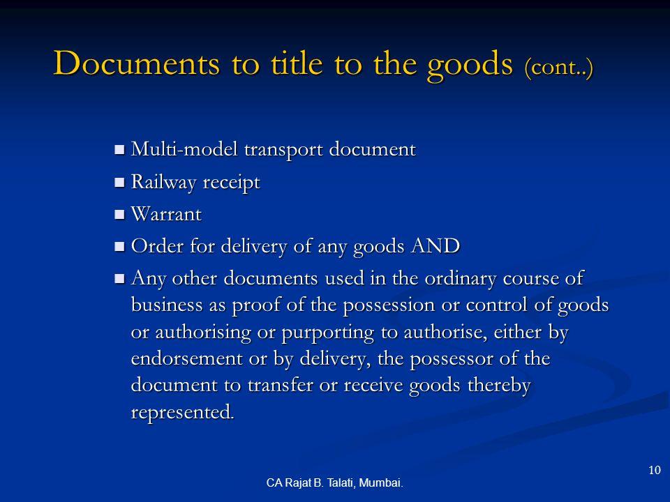CA Rajat B. Talati, Mumbai. Documents to title to the goods (cont..) Multi-model transport document Multi-model transport document Railway receipt Rai