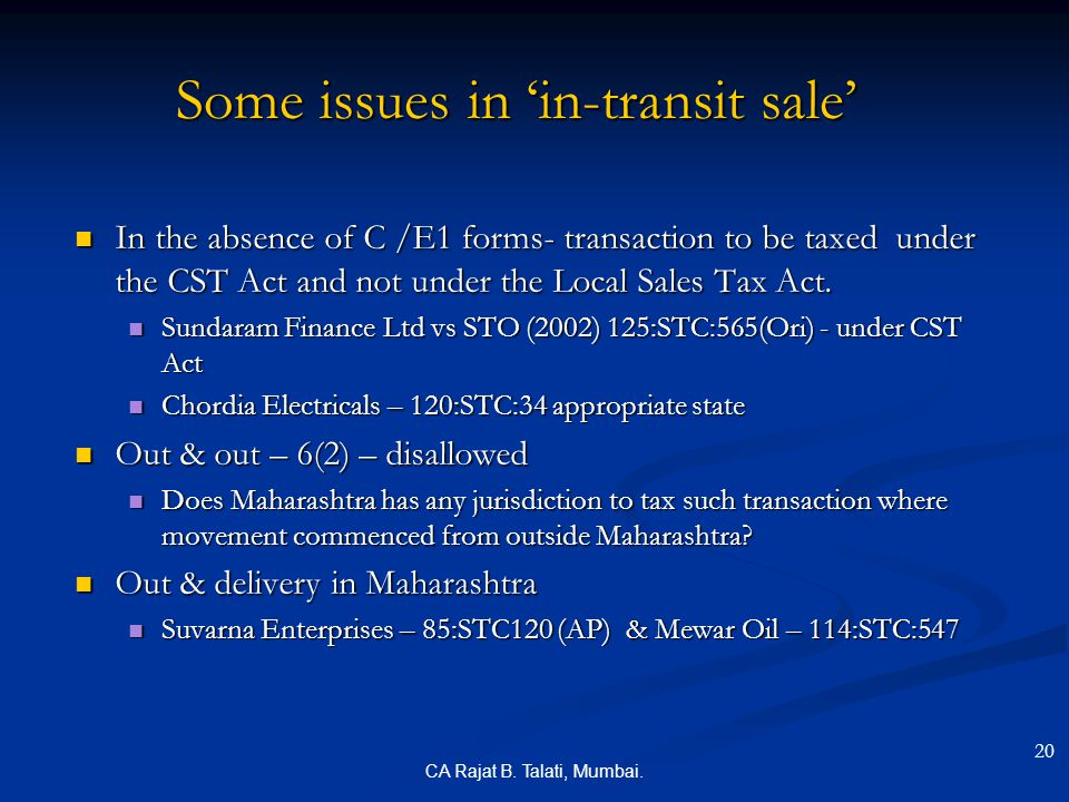 CA Rajat B. Talati, Mumbai. Some issues in 'in-transit sale' In the absence of C /E1 forms- transaction to be taxed under the CST Act and not under th