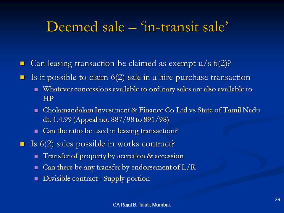 CA Rajat B. Talati, Mumbai. Deemed sale – 'in-transit sale' Can leasing transaction be claimed as exempt u/s 6(2)? Can leasing transaction be claimed
