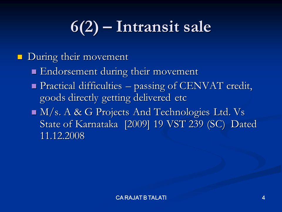 6(2) – Intransit sale Exchange of declarations Exchange of declarations W sales to X, X to Y & Y to Z W sales to X, X to Y & Y to Z W taxable sales u/s 3(a) & others exempt U/s 3(b) W taxable sales u/s 3(a) & others exempt U/s 3(b) W in Karna taka C form E-I form X in MP C form E-II form Y in West Bengal C form E-II form Z in Orissa CA RAJAT B TALATI5