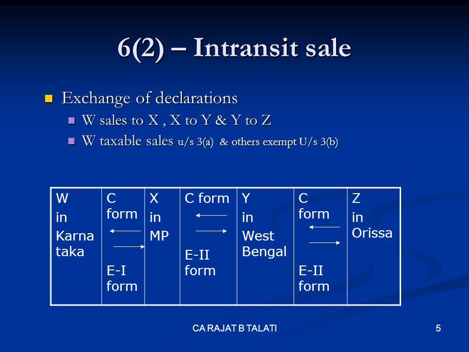 6(2) – Intransit sale Taxability of 6(2) transaction Taxability of 6(2) transaction Non-receipt of forms – levy of tax Non-receipt of forms – levy of tax STATUS OF THE TRANSACTION PRODUCT TAX RATE 4%12.50% TAX RATE APPLICABLE C & E1 BOTH NOT RECDAs per the original trans C RECEIVED E1 NOT RECD2% E1 RECEIVED C NOT RECD4%12.50% C & E1 BOTH NOT RECD 4%12.5% CA RAJAT B TALATI 6