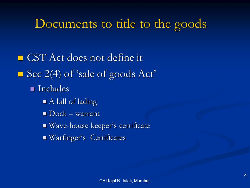 CA Rajat B. Talati, Mumbai. Documents to title to the goods CST Act does not define it CST Act does not define it Sec 2(4) of 'sale of goods Act' Sec