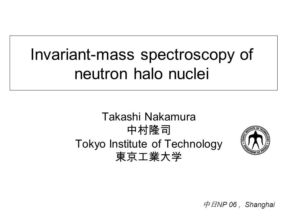Invariant-mass spectroscopy of neutron halo nuclei Takashi Nakamura 中村隆司 Tokyo Institute of Technology 東京工業大学 中日 NP 06, Shanghai