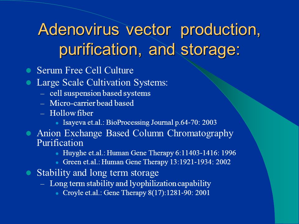 Adenovirus vector production, purification, and storage: Serum Free Cell Culture Large Scale Cultivation Systems: – cell suspension based systems – Micro-carrier bead based – Hollow fiber Isayeva et.al.: BioProcessing Journal p.64-70: 2003 Anion Exchange Based Column Chromatography Purification Huyghe et.al.: Human Gene Therapy 6:11403-1416: 1996 Green et.al.: Human Gene Therapy 13:1921-1934: 2002 Stability and long term storage – Long term stability and lyophilization capability Croyle et.al.: Gene Therapy 8(17):1281-90: 2001