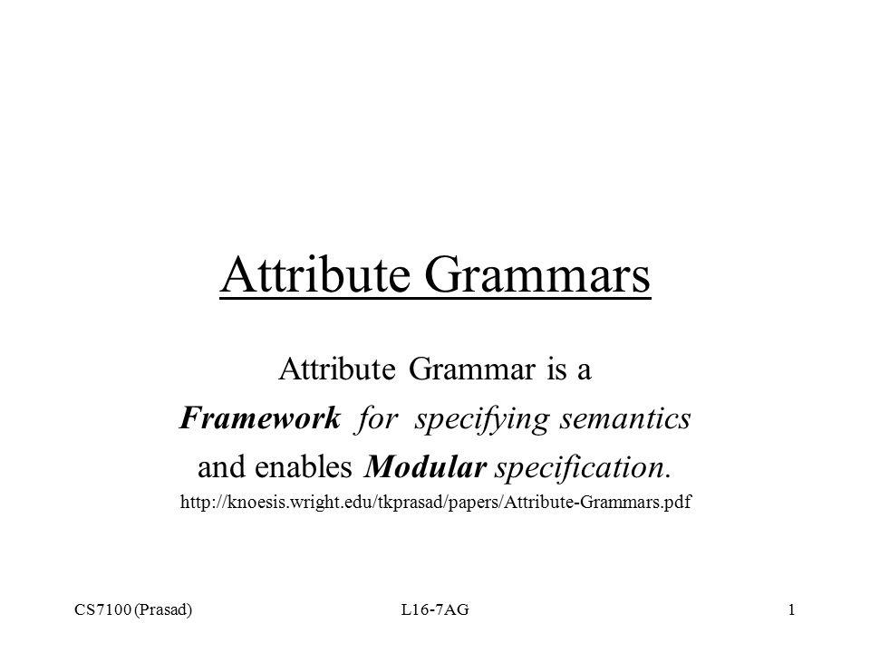CS7100 (Prasad)L16-7AG1 Attribute Grammars Attribute Grammar is a Framework for specifying semantics and enables Modular specification. http://knoesis