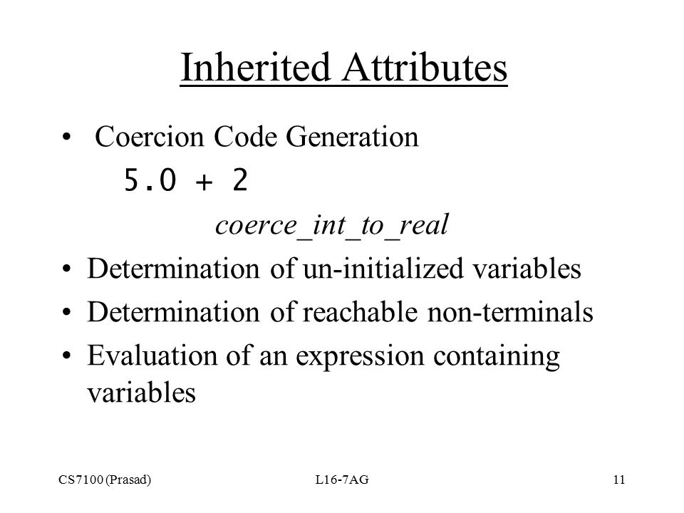 CS7100 (Prasad)L16-7AG11 Inherited Attributes Coercion Code Generation 5.0 + 2  coerce_int_to_real Determination of un-initialized variables Determination of reachable non-terminals Evaluation of an expression containing variables