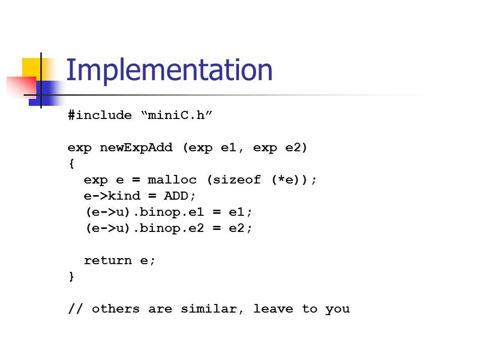 Implementation #include miniC.h exp newExpAdd (exp e1, exp e2) { exp e = malloc (sizeof (*e)); e->kind = ADD; (e->u).binop.e1 = e1; (e->u).binop.e2 = e2; return e; } // others are similar, leave to you